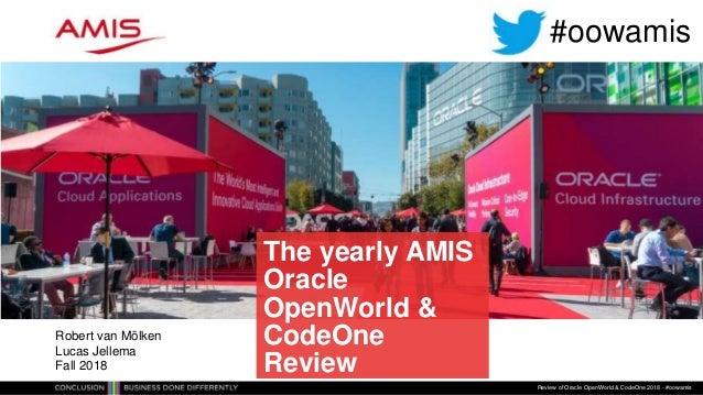 The yearly AMIS Oracle OpenWorld & CodeOne Review Review of Oracle OpenWorld & CodeOne 2018 - #oowamis Robert van Mölken L...