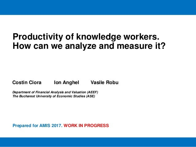 Productivity of knowledge workers. How can we analyze and measure it? Costin Ciora Ion Anghel Vasile Robu Department of Fi...