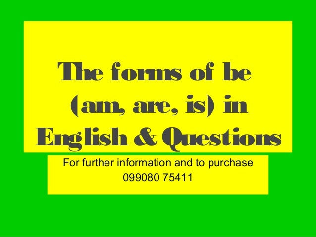 The forms of be(am, are, is) inEnglish & QuestionsFor further information and to purchase099080 75411
