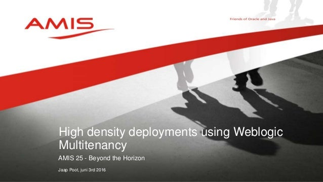 AMIS 25 - Beyond the Horizon Jaap Poot, juni 3rd 2016 High density deployments using Weblogic Multitenancy