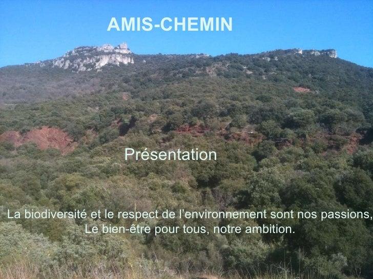 Amis-Chemin AMIS-CHEMIN   Présentation   La biodiversité et le respect de l'environnement sont nos passions, Le bien-être ...