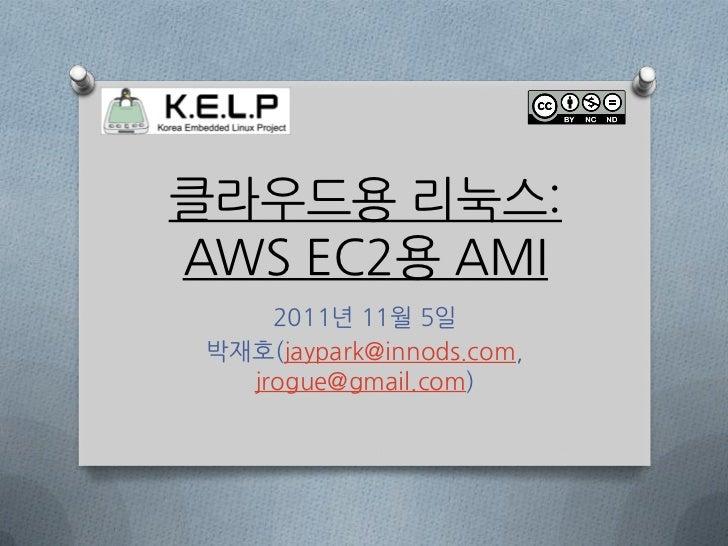 클라우드용 리눅스:AWS EC2용 AMI     2011년 11월 5일 박재호(jaypark@innods.com,   jrogue@gmail.com)