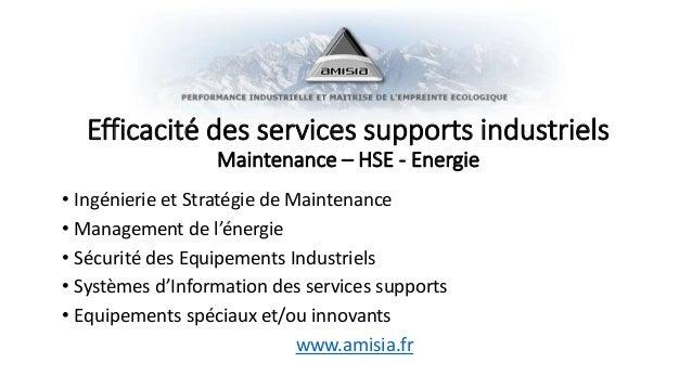 Efficacité des services supports industriels Maintenance – HSE - Energie • Ingénierie et Stratégie de Maintenance • Manage...