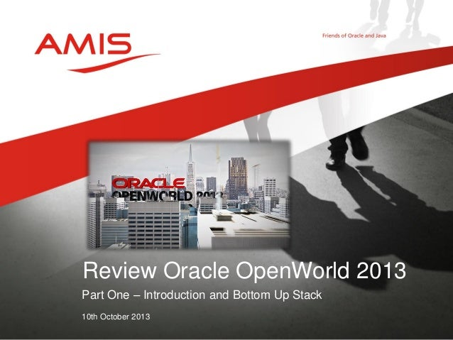 Part One – Introduction and Bottom Up Stack 10th October 2013 Review Oracle OpenWorld 2013