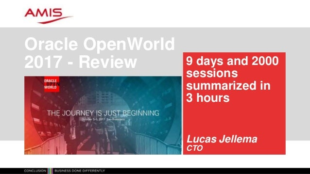 9 days and 2000 sessions summarized in 3 hours Lucas Jellema CTO Oracle OpenWorld 2017 - Review