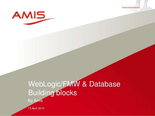 By Amis 15 April 2014 WebLogic/FMW & Database Building blocks