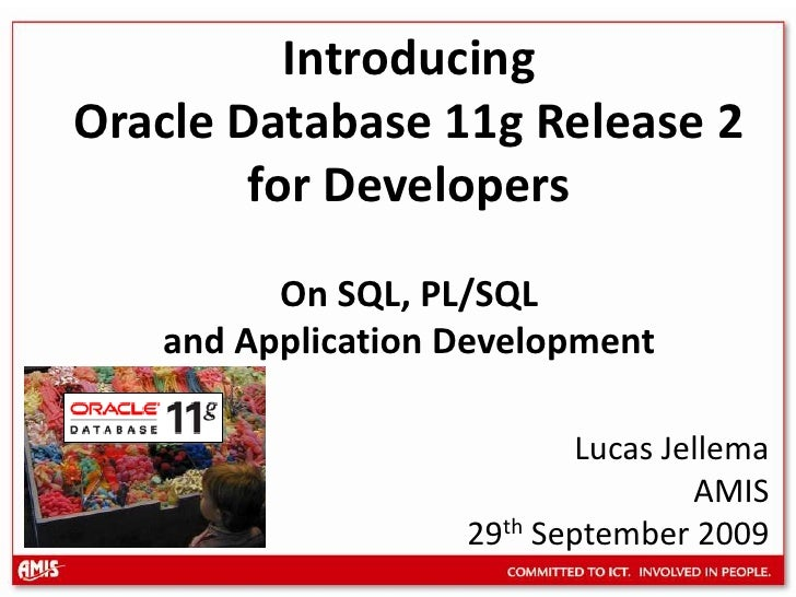 Introducing Oracle Database 11g Release 2 for DevelopersOn SQL, PL/SQL and Application Development<br />Lucas Jellema <br ...