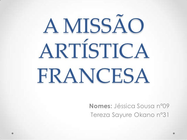 A MISSÃOARTÍSTICAFRANCESA    Nomes: Jéssica Sousa n°09    Tereza Sayure Okano n°31