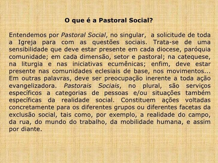 O que é a Pastoral Social?  Entendemos por  Pastoral Social , no singular,  a solicitude de toda a Igreja para com as ques...