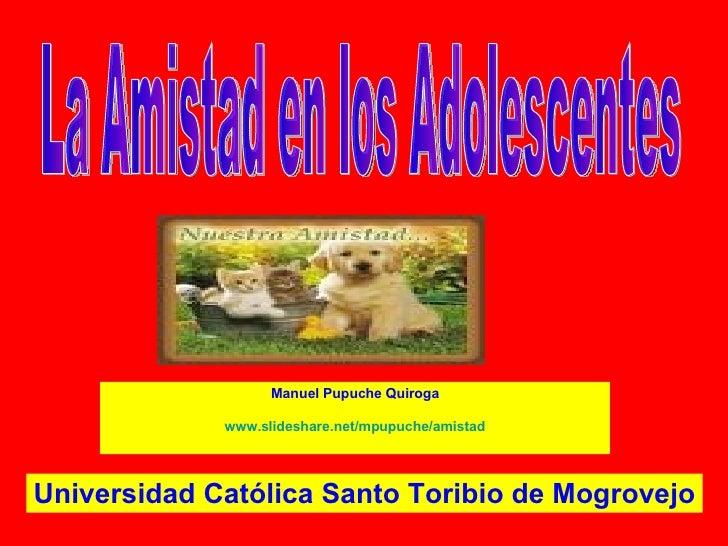 Manuel Pupuche Quiroga www.slideshare.net/mpupuche/amistad La Amistad en los Adolescentes Universidad Católica Santo Torib...