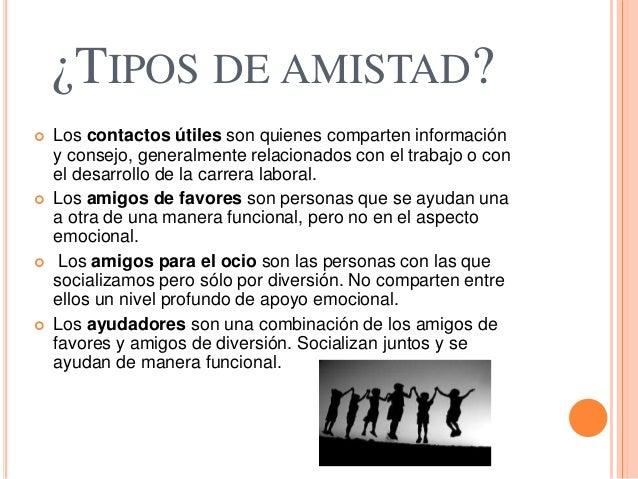 ¿TIPOS DE AMISTAD?  Los contactos útiles son quienes comparten información y consejo, generalmente relacionados con el tr...