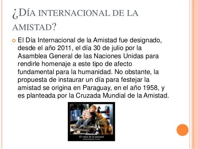 ¿DÍA INTERNACIONAL DE LA AMISTAD?  El Día Internacional de la Amistad fue designado, desde el año 2011, el día 30 de juli...