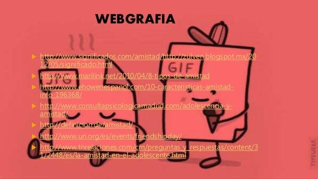 WEBGRAFIA  http://www.significados.com/amistad/http://zulven.blogspot.mx/20 12/05/significado.html  http://www.marilink....