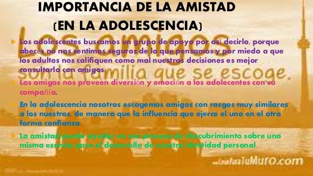 IMPORTANCIA DE LA AMISTAD (EN LA ADOLESCENCIA)  Los adolescentes buscamos un grupo de apoyo por así decirlo, porque abecé...