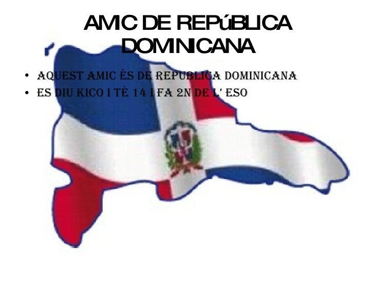 AMIC DE REPúBLICA DOMINICANA <ul><li>AQUEST AMIC ÉS DE REPUBLICA DOMINICANA  </li></ul><ul><li>ES DIU KICO I TÉ 14 I FA 2N...