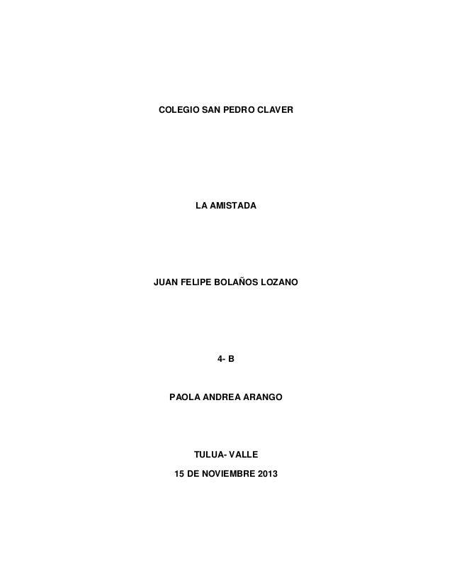 COLEGIO SAN PEDRO CLAVER  LA AMISTADA  JUAN FELIPE BOLAÑOS LOZANO  4- B  PAOLA ANDREA ARANGO  TULUA- VALLE 15 DE NOVIEMBRE...