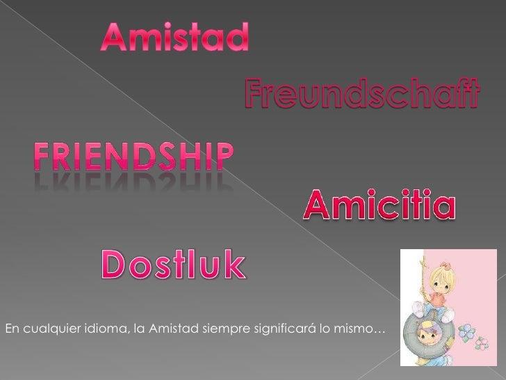 Amistad<br />Freundschaft<br />Friendship<br />Amicitia<br />Dostluk<br />En cualquier idioma, la Amistad siempre signific...