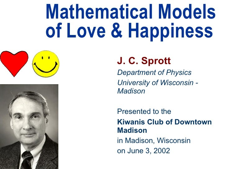 Mathematical Models of Love & Happiness J. C. Sprott Department of Physics University of Wisconsin - Madison Presented to ...