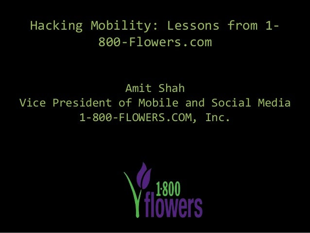 Hacking Mobility: Lessons from 1- 800-Flowers.com Amit Shah Vice President of Mobile and Social Media 1-800-FLOWERS.COM, I...
