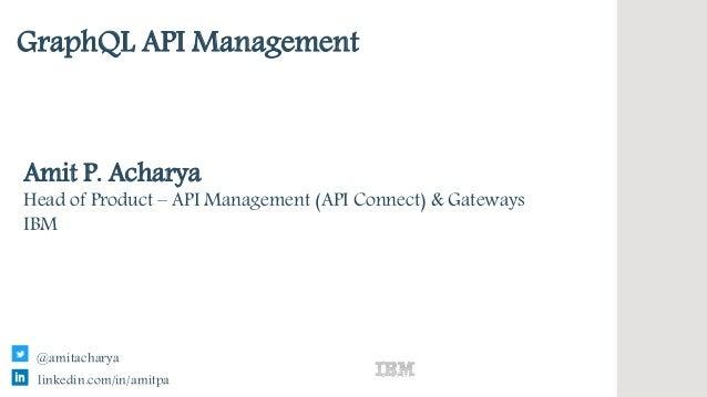 IBM Confidential GraphQL API Management Amit P. Acharya Head of Product – API Management (API Connect) & Gateways IBM link...