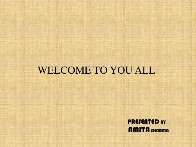 WELCOME TO YOU ALL             PRESENTED BY             AMITA SHARMA