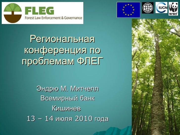 Региональная конференция по проблемам ФЛЕГ Эндрю М. Митчелл Всемирный банк Кишинев   13 – 14  июля  2010  года
