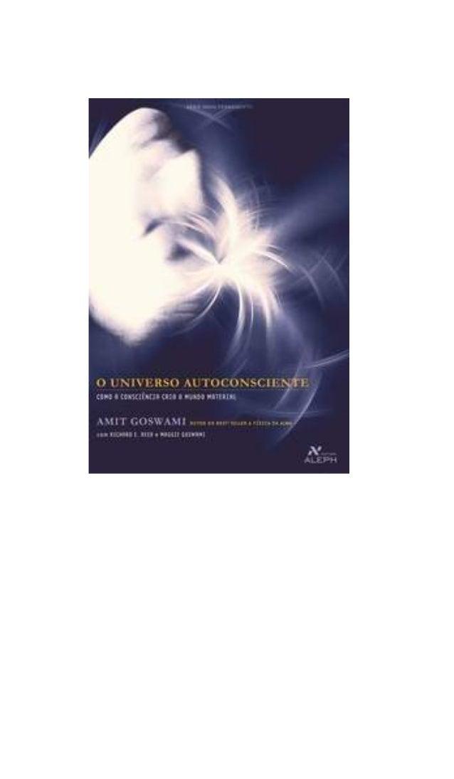 Amit Goswami       com Richard E. Reed        e Maggie Goswami  O UNIVERSOAUTOCONSCIENTEcomo a consciência cria o mundo ma...
