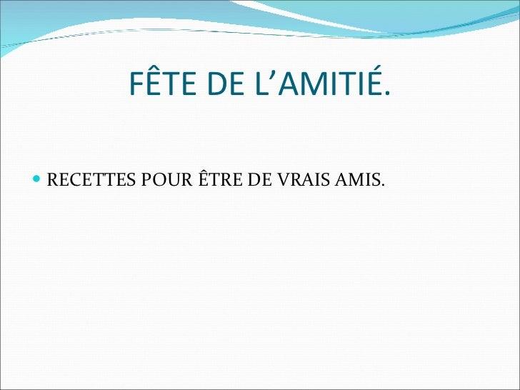FÊTE DE L'AMITIÉ. <ul><li>RECETTES POUR ÊTRE DE VRAIS AMIS. </li></ul>