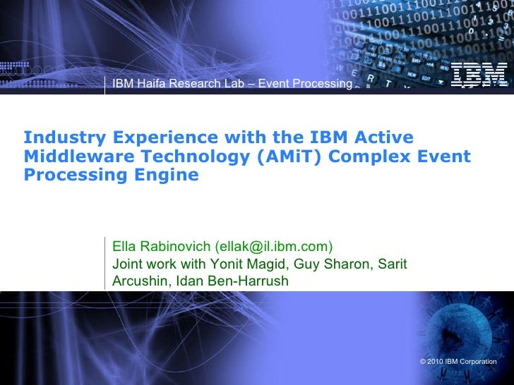 Industry Experience with the IBM Active Middleware Technology (AMiT) Complex Event Processing Engine Ella Rabinovich (ella...