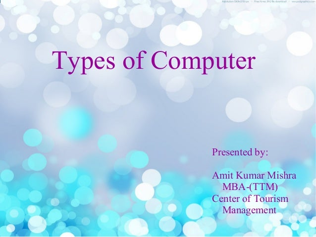 Types of Computer Presented by: Amit Kumar Mishra MBA-(TTM) Center of Tourism Management
