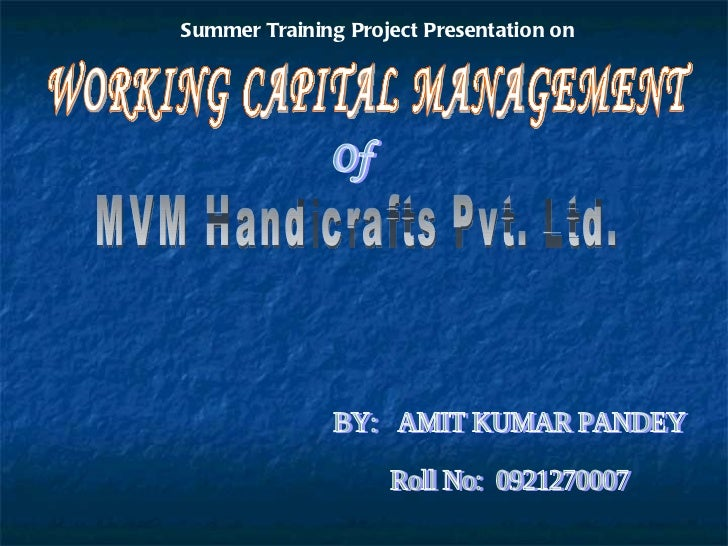 MVM Handicrafts Pvt. Ltd. WORKING CAPITAL MANAGEMENT Of BY:  AMIT KUMAR PANDEY Roll No:  0921270007 Summer Training Projec...