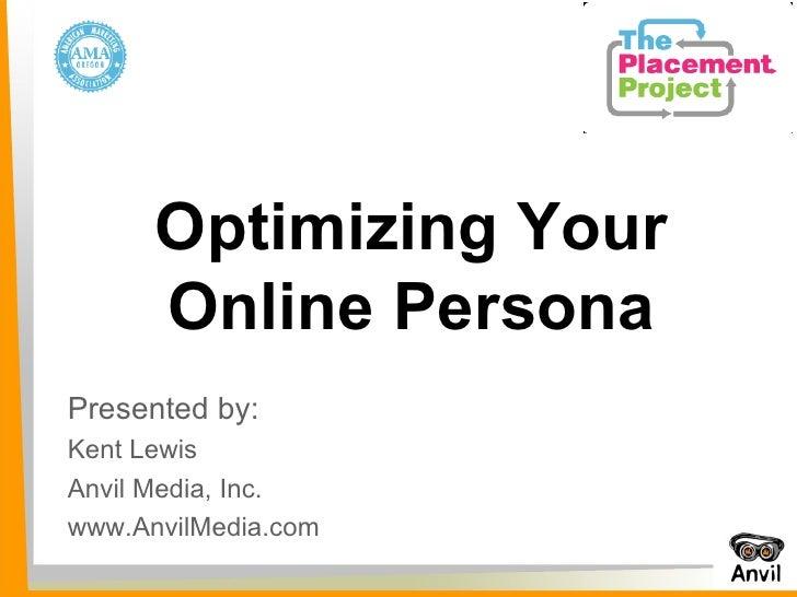 Presented by:  Kent Lewis Anvil Media, Inc. www.AnvilMedia.com Optimizing Your Online Persona