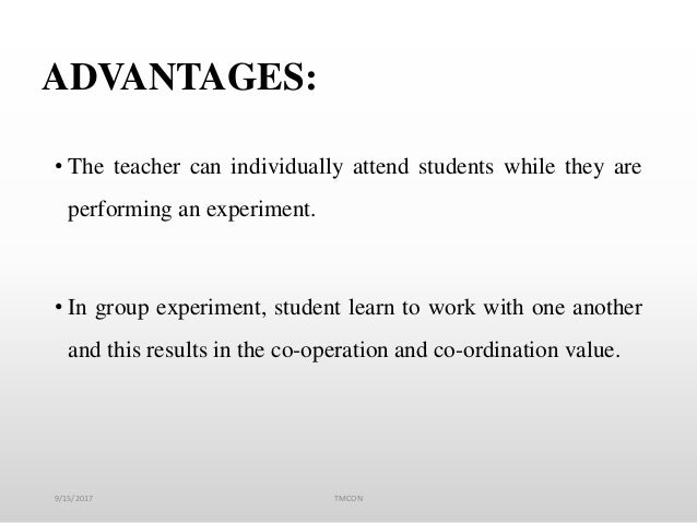ADVANTAGES: • The teacher can individually attend students while they are performing an experiment. • In group experiment,...