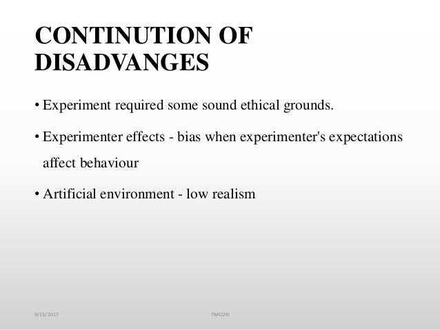 CONTINUTION OF DISADVANGES • Experiment required some sound ethical grounds. • Experimenter effects - bias when experiment...