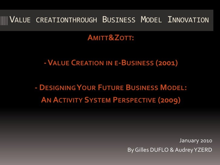 Value creationthrough Business Model Innovation <br />Amitt & Zott:<br />- Value Creation in e-Business (2001) <br />- Des...