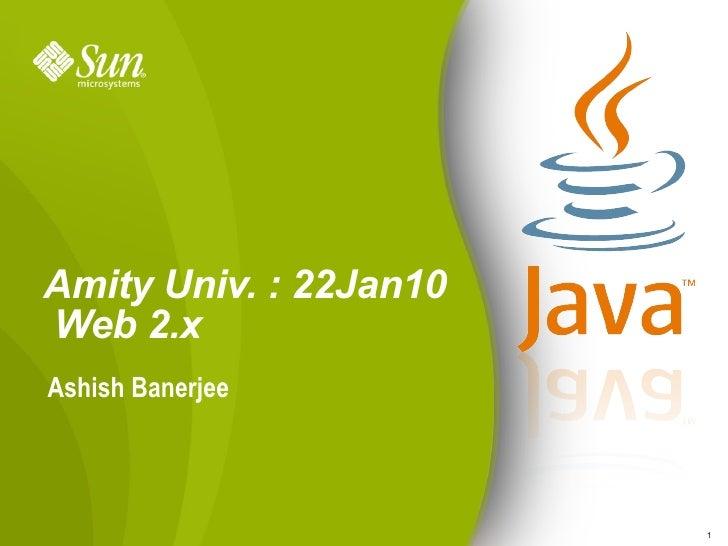 Amity Univ. : 22Jan10  Web 2.x <ul><li>Ashish Banerjee </li></ul>