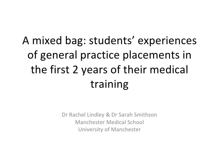 A mixed bag: students' experiences of general practice placements in the first 2 years of their medical training Dr Rachel...