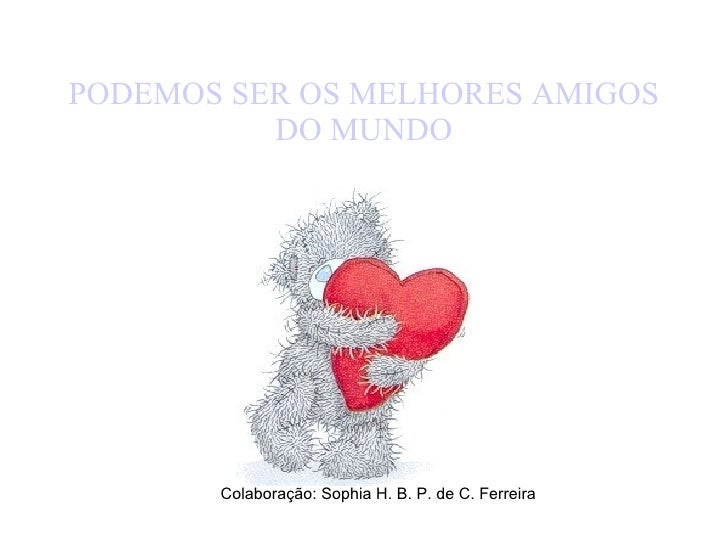 PODEMOS SER OS MELHORES AMIGOS DO MUNDO Colaboração: Sophia H. B. P. de C. Ferreira
