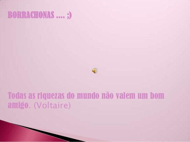 BORRACHONAS .... ;)Todas as riquezas do mundo não valem um bomamigo. (Voltaire)