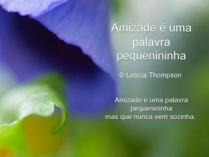 Amizade é uma palavra pequenininha © Letícia Thompson  Amizade é uma palavra pequenininha mas que nunca vem sozinha.