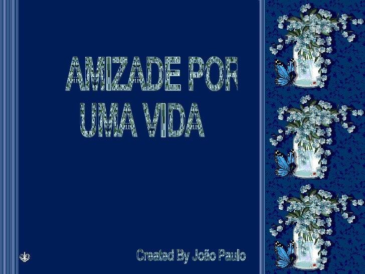 AMIZADE POR  UMA VIDA Created By João Paulo