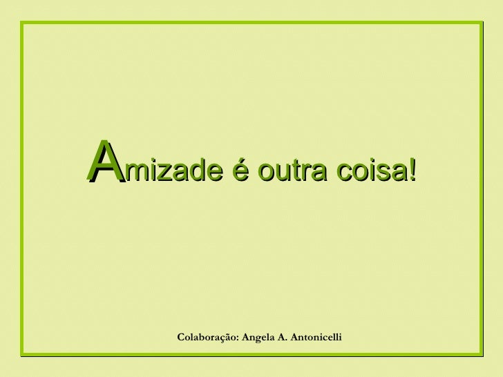 A mizade é outra coisa! Colaboração: Angela A. Antonicelli