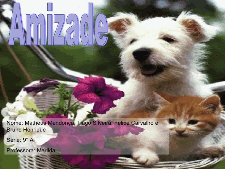 Amizade Nome: Matheus Mendonça, Tiago Silveira, Felipe Carvalho e Bruno Henrique Série: 9° A Professora: Marilda