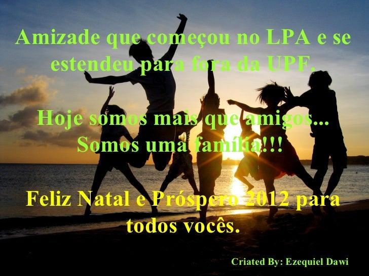 Amizade que começou no LPA e se estendeu para fora da UPF. Hoje somos mais que amigos... Somos uma família!!!   Feliz Nata...