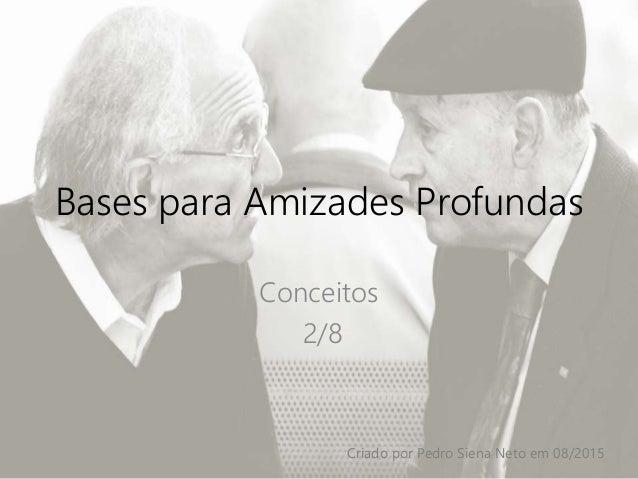 Bases para Amizades Profundas Conceitos 2/8 Criado por Pedro Siena Neto em 08/2015
