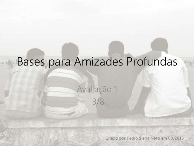 Bases para Amizades Profundas Avaliação 1 3/8 Criado por Pedro Siena Neto em 08/2015