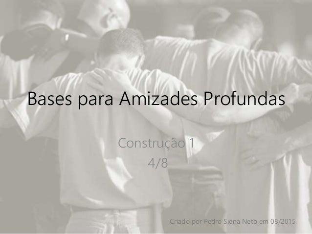 Bases para Amizades Profundas Construção 1 4/8 Criado por Pedro Siena Neto em 08/2015