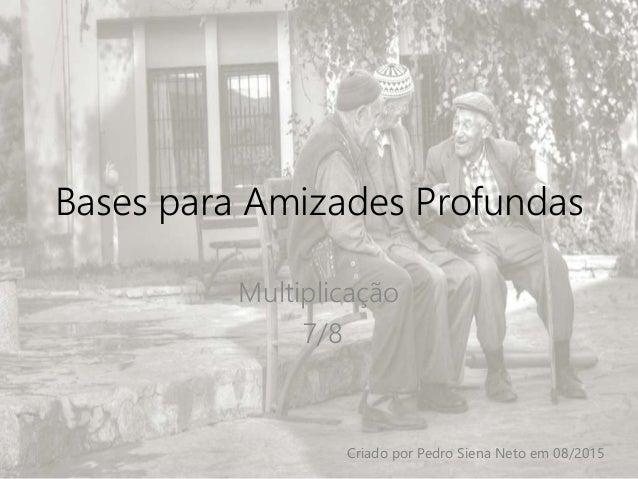 Bases para Amizades Profundas Multiplicação 7/8 Criado por Pedro Siena Neto em 08/2015