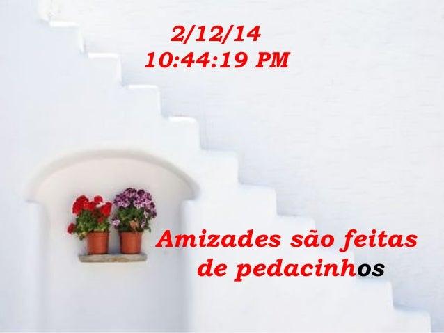 2/12/14 10:44:19 PM  Amizades são feitas de pedacinhos