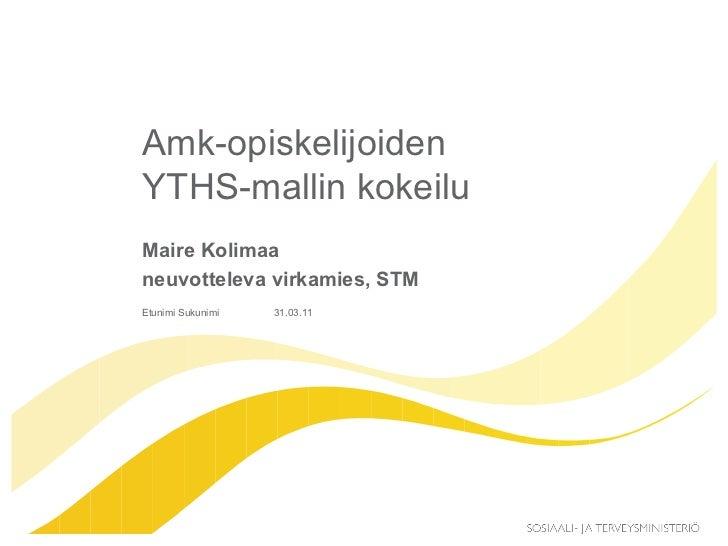 Amk-opiskelijoiden YTHS-mallin kokeilu  Maire Kolimaa  neuvotteleva virkamies, STM Etunimi Sukunimi 31.03.11